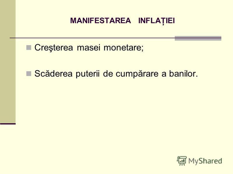 MANIFESTAREA INFLAŢIEI Creşterea masei monetare; Scăderea puterii de cumpărare a banilor.