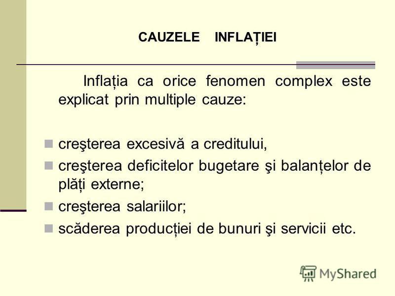 CAUZELE INFLAŢIEI Inflaţia ca orice fenomen complex este explicat prin multiple cauze: creşterea excesivă a creditului, creşterea deficitelor bugetare şi balanţelor de plăţi externe; creşterea salariilor; scăderea producţiei de bunuri şi servicii etc