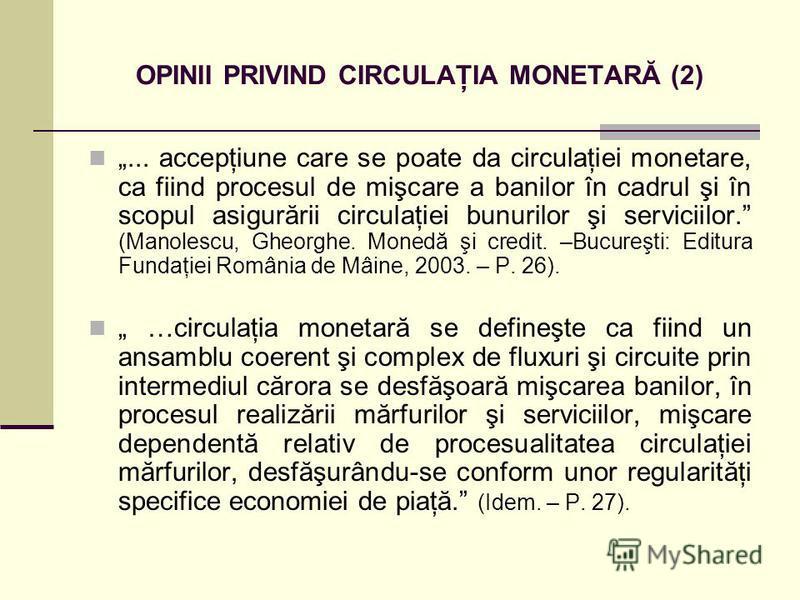 OPINII PRIVIND CIRCULAŢIA MONETARĂ (2)... accepţiune care se poate da circulaţiei monetare, ca fiind procesul de mişcare a banilor în cadrul şi în scopul asigurării circulaţiei bunurilor şi serviciilor. (Manolescu, Gheorghe. Monedă şi credit. –Bucure
