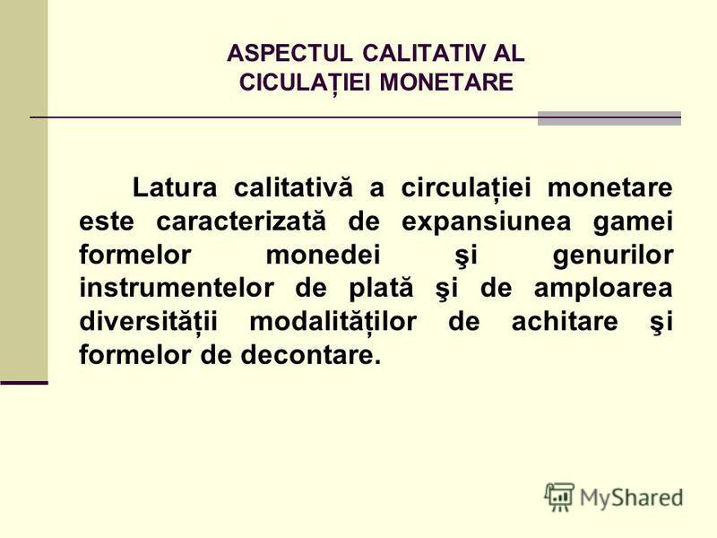 ASPECTUL CALITATIV AL CICULAŢIEI MONETARE Latura calitativă a circulaţiei monetare este caracterizată de expansiunea gamei formelor monedei şi genurilor instrumentelor de plată şi de amploarea diversităţii modalităţilor de achitare şi formelor de dec