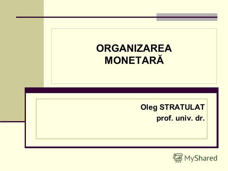 ORGANIZAREA MONETARĂ Oleg STRATULAT prof. univ. dr.