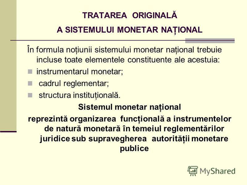 TRATAREA ORIGINALĂ A SISTEMULUI MONETAR NAŢIONAL În formula noţiunii sistemului monetar naţional trebuie incluse toate elementele constituente ale acestuia: instrumentarul monetar; cadrul reglementar; structura instituţională. Sistemul monetar naţion