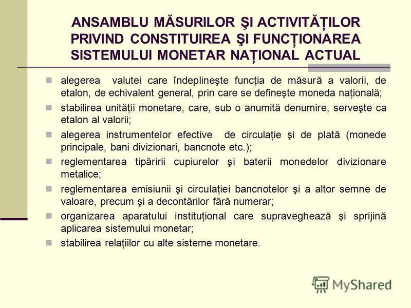 ANSAMBLU MĂSURILOR ŞI ACTIVITĂŢILOR PRIVIND CONSTITUIREA ŞI FUNCŢIONAREA SISTEMULUI MONETAR NAŢIONAL ACTUAL alegerea valutei care îndeplineşte funcţia de măsură a valorii, de etalon, de echivalent general, prin care se defineşte moneda naţională; sta
