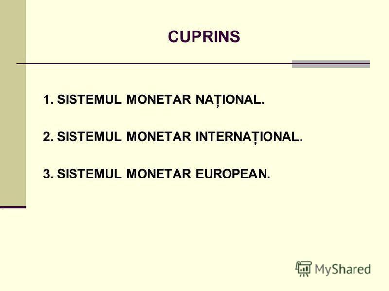 CUPRINS 1. SISTEMUL MONETAR NAŢIONAL. 2. SISTEMUL MONETAR INTERNAŢIONAL. 3. SISTEMUL MONETAR EUROPEAN.