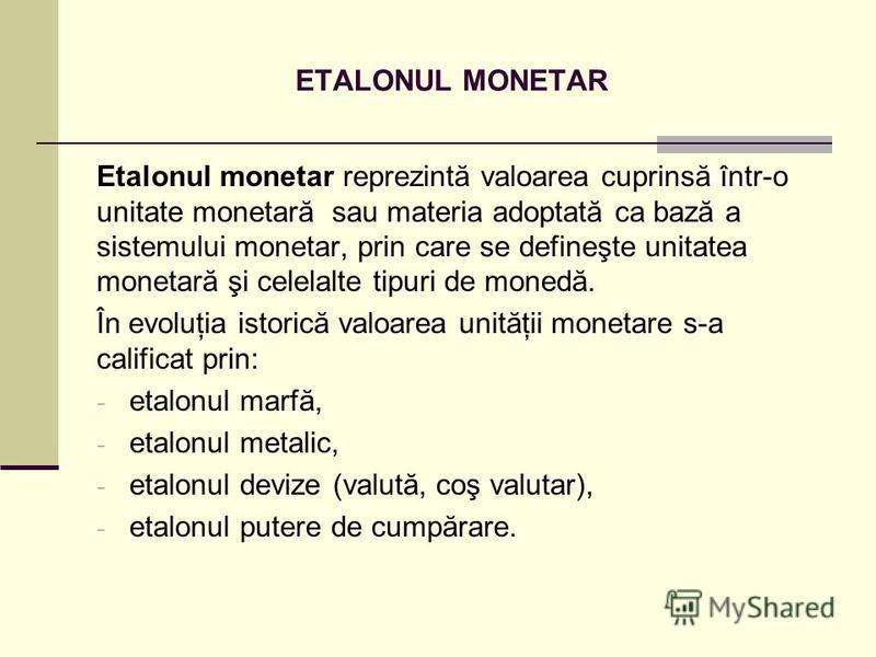 ETALONUL MONETAR Etalonul monetar reprezintă valoarea cuprinsă într-o unitate monetară sau materia adoptată ca bază a sistemului monetar, prin care se defineşte unitatea monetară şi celelalte tipuri de monedă. În evoluţia istorică valoarea unităţii m