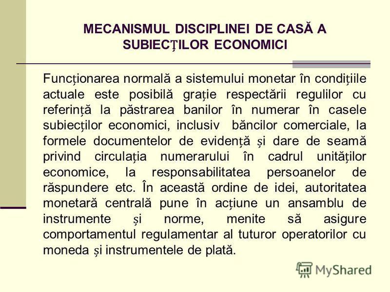 MECANISMUL DISCIPLINEI DE CASĂ A SUBIECILOR ECONOMICI Funcionarea normală a sistemului monetar în condiiile actuale este posibilă graie respectării regulilor cu referină la păstrarea banilor în numerar în casele subiecilor economici, inclusiv băncilo