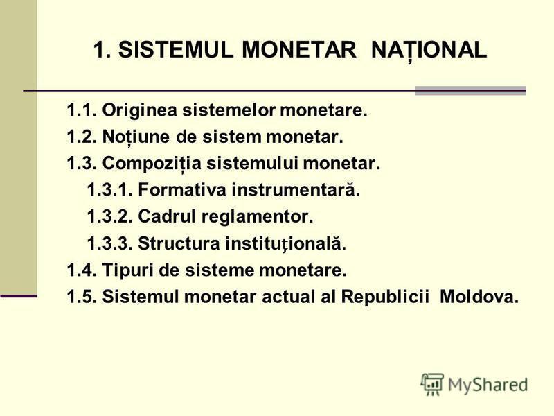1. SISTEMUL MONETAR NAŢIONAL 1.1. Originea sistemelor monetare. 1.2. Noţiune de sistem monetar. 1.3. Compoziţia sistemului monetar. 1.3.1. Formativa instrumentară. 1.3.2. Cadrul reglamentor. 1.3.3. Structura instituională. 1.4. Tipuri de sisteme mone