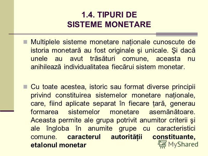 1.4. TIPURI DE SISTEME MONETARE Multiplele sisteme monetare naţionale cunoscute de istoria monetară au fost originale şi unicale. Şi dacă unele au avut trăsături comune, aceasta nu anihilează individualitatea fiecărui sistem monetar. Cu toate acestea