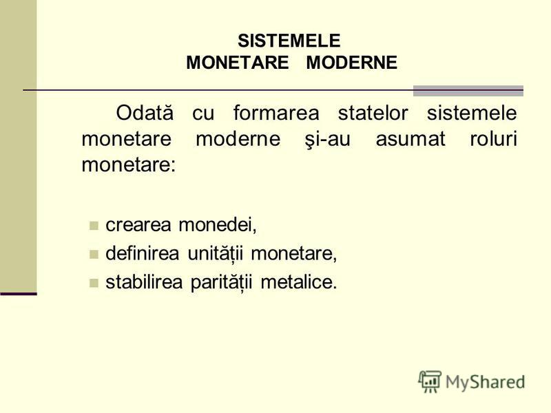 SISTEMELE MONETARE MODERNE Odată cu formarea statelor sistemele monetare moderne şi-au asumat roluri monetare: crearea monedei, definirea unităţii monetare, stabilirea parităţii metalice.