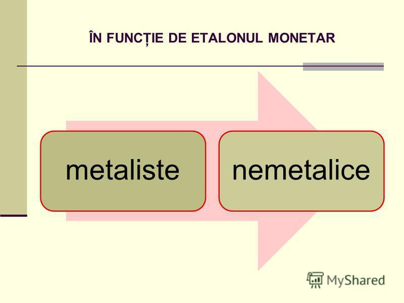 ÎN FUNCŢIE DE ETALONUL MONETAR metalistenemetalice