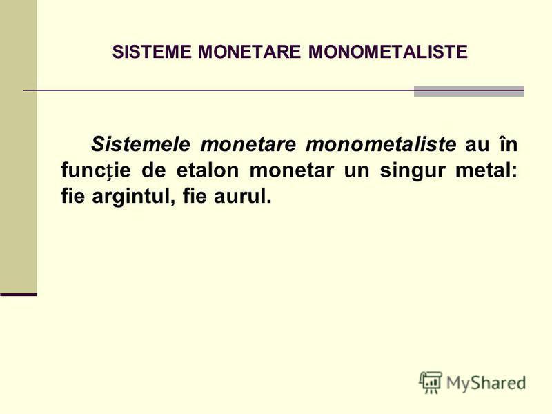 SISTEME MONETARE MONOMETALISTE Sistemele monetare monometaliste au în funcie de etalon monetar un singur metal: fie argintul, fie aurul.