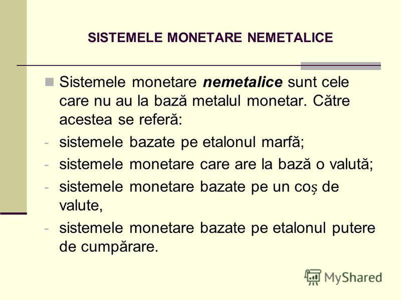SISTEMELE MONETARE NEMETALICE Sistemele monetare nemetalice sunt cele care nu au la bază metalul monetar. Către acestea se referă: - sistemele bazate pe etalonul marfă; - sistemele monetare care are la bază o valută; - sistemele monetare bazate pe un