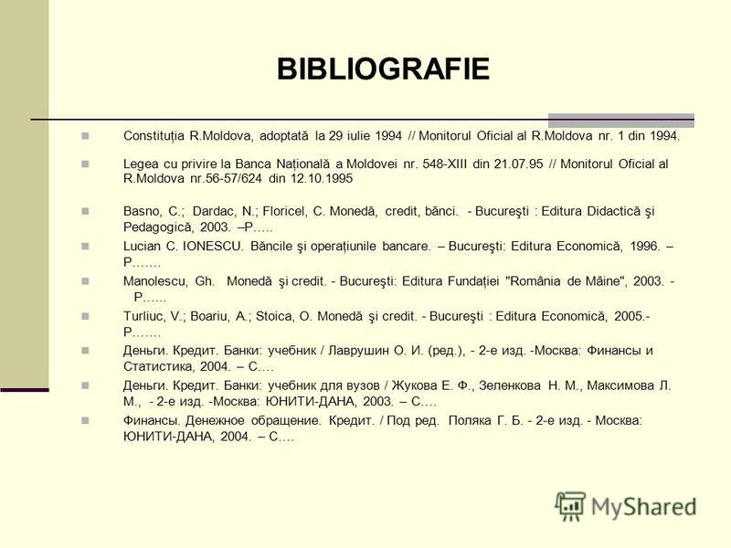 BIBLIOGRAFIE Constituţia R.Moldova, adoptată la 29 iulie 1994 // Monitorul Oficial al R.Moldova nr. 1 din 1994. Legea cu privire la Banca Naţională a Moldovei nr. 548-XIII din 21.07.95 // Monitorul Oficial al R.Moldova nr.56-57/624 din 12.10.1995 Bas