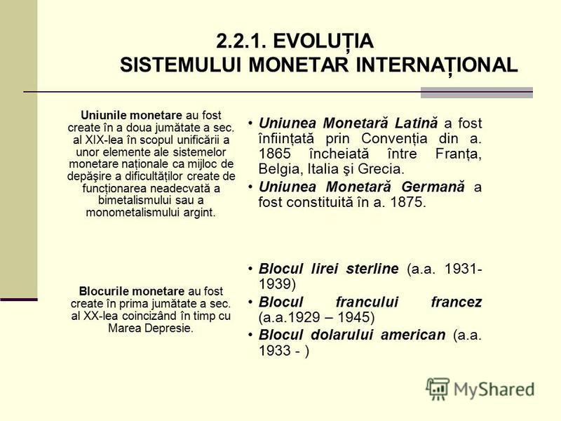 2.2.1. EVOLUŢIA SISTEMULUI MONETAR INTERNAŢIONAL Uniunea Monetară Latină a fost înfiinţată prin Convenţia din a. 1865 încheiată între Franţa, Belgia, Italia şi Grecia. Uniunea Monetară Germană a fost constituită în a. 1875. Uniunile monetare au fost