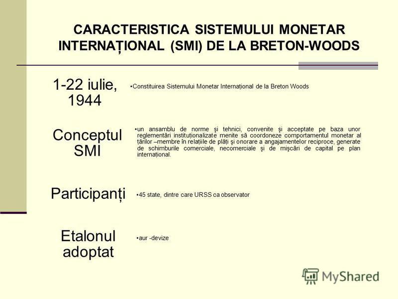 CARACTERISTICA SISTEMULUI MONETAR INTERNAŢIONAL (SMI) DE LA BRETON-WOODS Constituirea Sistemului Monetar Internaţional de la Breton Woods 1-22 iulie, 1944 un ansamblu de norme şi tehnici, convenite şi acceptate pe baza unor reglementări instituţional