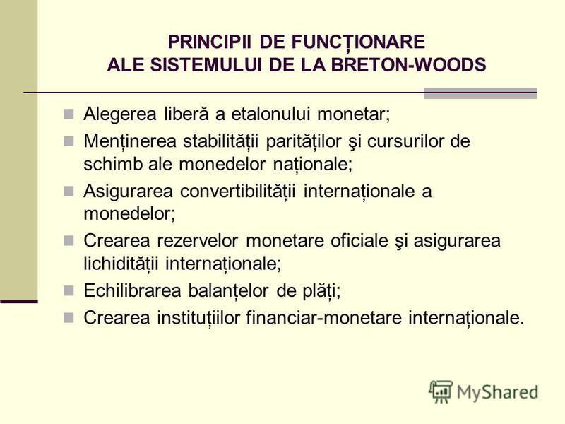 PRINCIPII DE FUNCŢIONARE ALE SISTEMULUI DE LA BRETON-WOODS Alegerea liberă a etalonului monetar; Menţinerea stabilităţii parităţilor şi cursurilor de schimb ale monedelor naţionale; Asigurarea convertibilităţii internaţionale a monedelor; Crearea rez