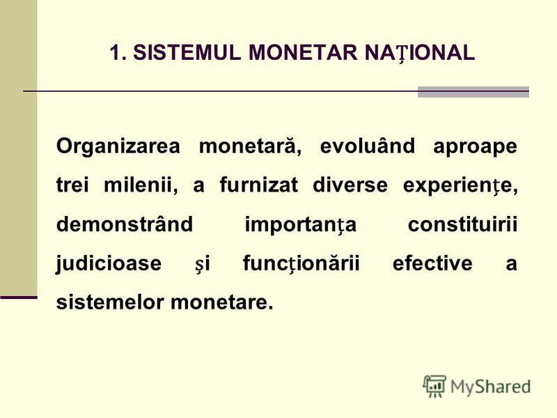 1. SISTEMUL MONETAR NAIONAL Organizarea monetară, evoluând aproape trei milenii, a furnizat diverse experiene, demonstrând importana constituirii judicioase i funcionării efective a sistemelor monetare.