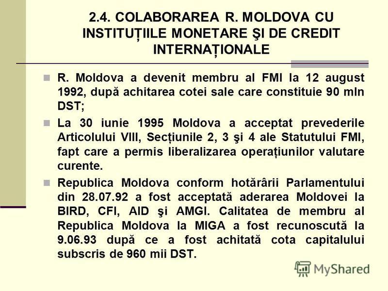 2.4. COLABORAREA R. MOLDOVA CU INSTITUŢIILE MONETARE ŞI DE CREDIT INTERNAŢIONALE R. Moldova a devenit membru al FMI la 12 august 1992, după achitarea cotei sale care constituie 90 mln DST; La 30 iunie 1995 Moldova a acceptat prevederile Articolului V