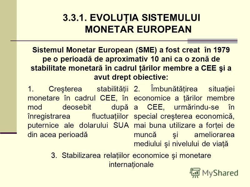 3.3.1. EVOLUŢIA SISTEMULUI MONETAR EUROPEAN Sistemul Monetar European (SME) a fost creat în 1979 pe o perioadă de aproximativ 10 ani ca o zonă de stabilitate monetară în cadrul ţărilor membre a CEE şi a avut drept obiective: 1. Creşterea stabilităţii