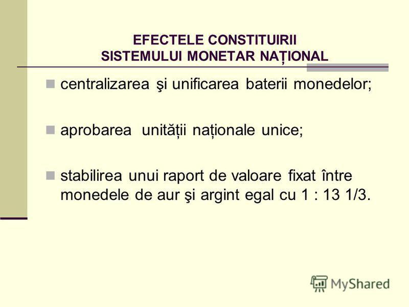 EFECTELE CONSTITUIRII SISTEMULUI MONETAR NAŢIONAL centralizarea şi unificarea baterii monedelor; aprobarea unităţii naţionale unice; stabilirea unui raport de valoare fixat între monedele de aur şi argint egal cu 1 : 13 1/3.