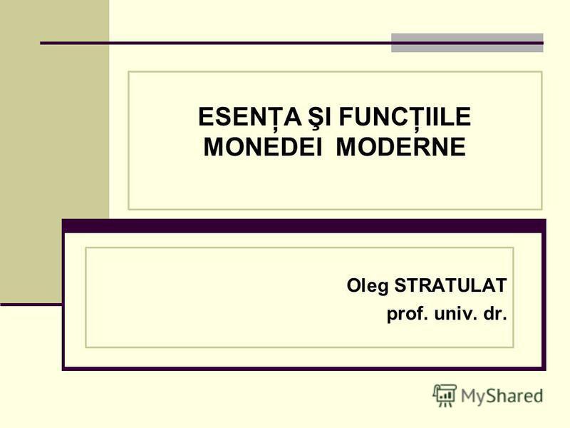ESENŢA ŞI FUNCŢIILE MONEDEI MODERNE Oleg STRATULAT prof. univ. dr.