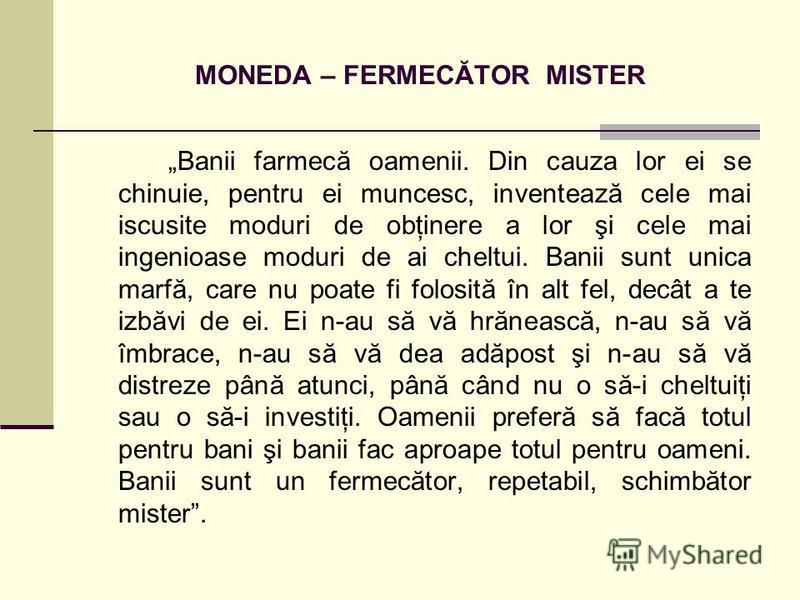 MONEDA – FERMECĂTOR MISTER Banii farmecă oamenii. Din cauza lor ei se chinuie, pentru ei muncesc, inventează cele mai iscusite moduri de obţinere a lor şi cele mai ingenioase moduri de ai cheltui. Banii sunt unica marfă, care nu poate fi folosită în