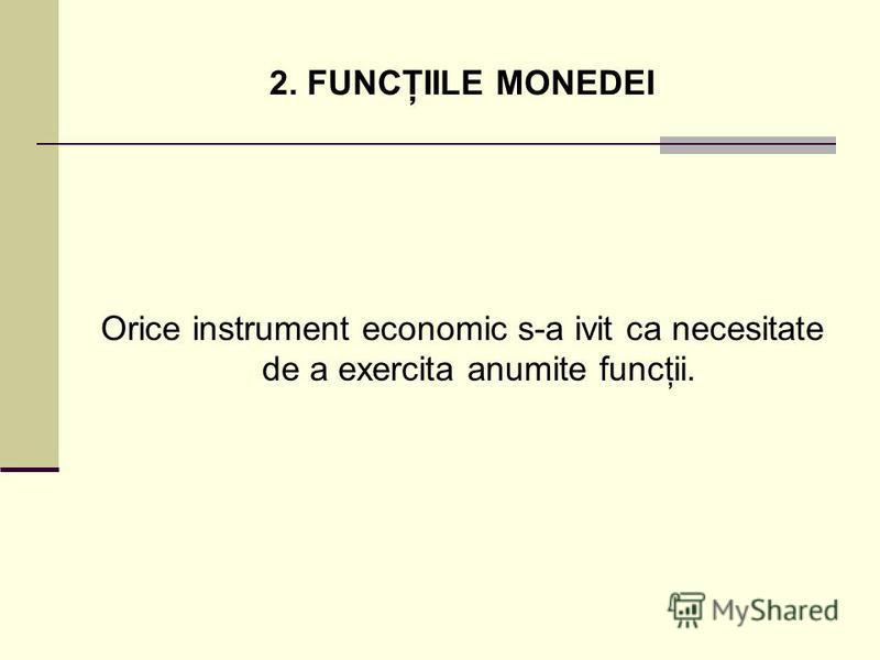 2. FUNCŢIILE MONEDEI Orice instrument economic s-a ivit ca necesitate de a exercita anumite funcţii.