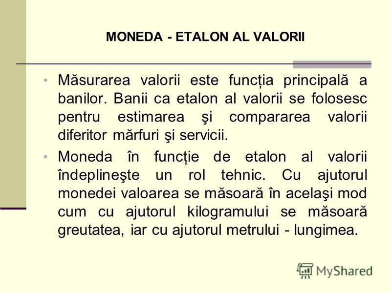 MONEDA - ETALON AL VALORII Măsurarea valorii este funcţia principală a banilor. Banii ca etalon al valorii se folosesc pentru estimarea şi compararea valorii diferitor mărfuri şi servicii. Moneda în funcţie de etalon al valorii îndeplineşte un rol te