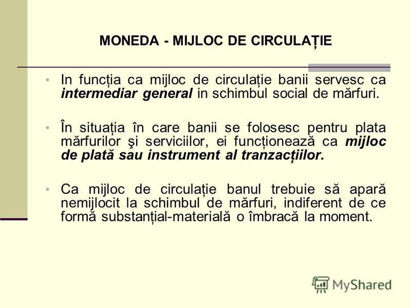 MONEDA - MIJLOC DE CIRCULAŢIE In funcţia ca mijloc de circulaţie banii servesc ca intermediar general in schimbul social de mărfuri. În situaţia în care banii se folosesc pentru plata mărfurilor şi serviciilor, ei funcţionează ca mijloc de plată sau