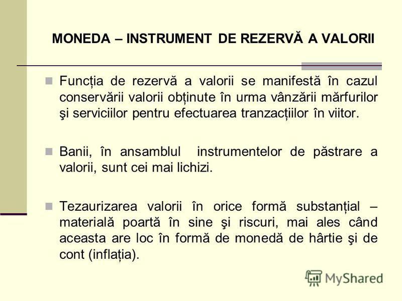 MONEDA – INSTRUMENT DE REZERVĂ A VALORII Funcţia de rezervă a valorii se manifestă în cazul conservării valorii obţinute în urma vânzării mărfurilor şi serviciilor pentru efectuarea tranzacţiilor în viitor. Banii, în ansamblul instrumentelor de păstr