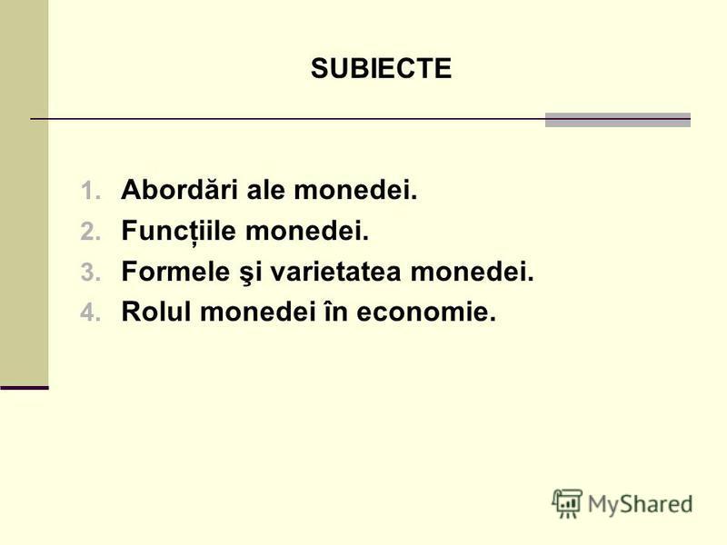 SUBIECTE 1. Abordări ale monedei. 2. Funcţiile monedei. 3. Formele şi varietatea monedei. 4. Rolul monedei în economie.