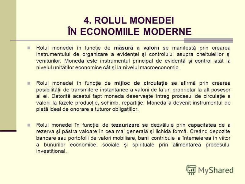 4. ROLUL MONEDEI ÎN ECONOMIILE MODERNE Rolul monedei în funcţie de măsură a valorii se manifestă prin crearea instrumentului de organizare a evidenţei şi controlului asupra cheltuielilor şi veniturilor. Moneda este instrumentul principal de evidenţă