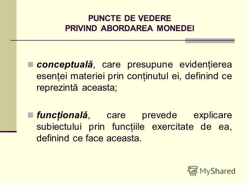 PUNCTE DE VEDERE PRIVIND ABORDAREA MONEDEI conceptuală, care presupune evidenţierea esenţei materiei prin conţinutul ei, definind ce reprezintă aceasta; funcţională, care prevede explicare subiectului prin funcţiile exercitate de ea, definind ce face