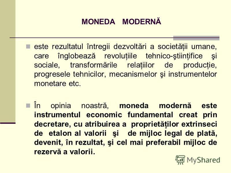 MONEDA MODERNĂ este rezultatul întregii dezvoltări a societăţii umane, care înglobează revoluţiile tehnico-ştiinţifice şi sociale, transformările relaţiilor de producţie, progresele tehnicilor, mecanismelor şi instrumentelor monetare etc. În opinia n
