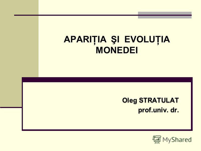 APARIŢIA ŞI EVOLUŢIA MONEDEI Oleg STRATULAT prof.univ. dr. Oleg STRATULAT prof.univ. dr.