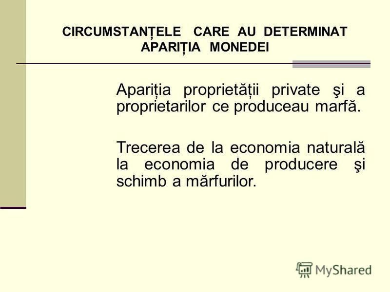 CIRCUMSTANŢELE CARE AU DETERMINAT APARIŢIA MONEDEI Apariţia proprietăţii private şi a proprietarilor ce produceau marfă. Trecerea de la economia naturală la economia de producere şi schimb a mărfurilor.