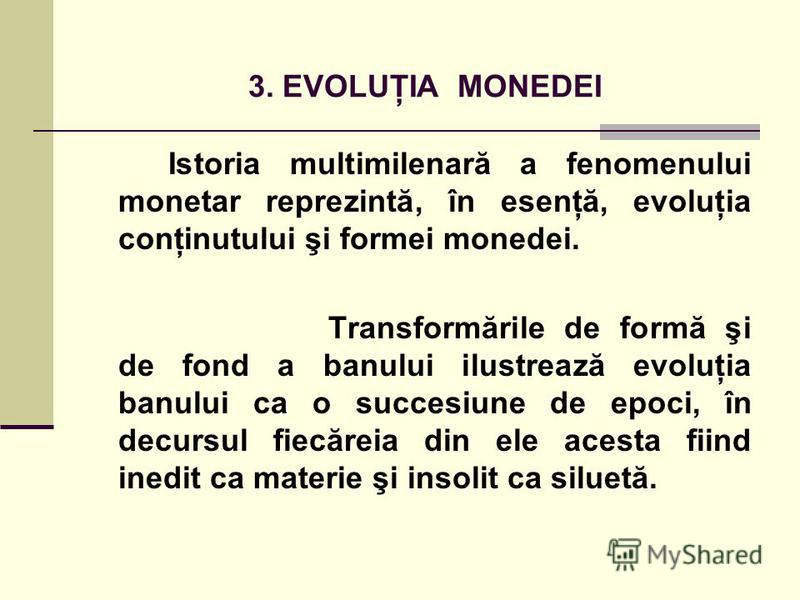 3. EVOLUŢIA MONEDEI Istoria multimilenară a fenomenului monetar reprezintă, în esenţă, evoluţia conţinutului şi formei monedei. Transformările de formă şi de fond a banului ilustrează evoluţia banului ca o succesiune de epoci, în decursul fiecăreia d
