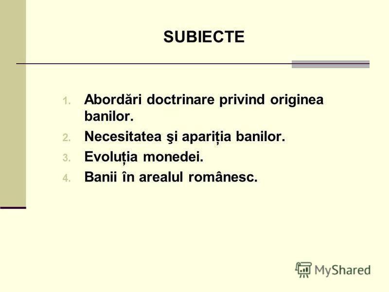 SUBIECTE 1. Abordări doctrinare privind originea banilor. 2. Necesitatea şi apariţia banilor. 3. Evoluţia monedei. 4. Banii în arealul românesc.