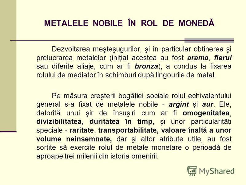 METALELE NOBILE ÎN ROL DE MONEDĂ Dezvoltarea meşteşugurilor, şi în particular obţinerea şi prelucrarea metalelor (iniţial acestea au fost arama, fierul sau diferite aliaje, cum ar fi bronza), a condus la fixarea rolului de mediator în schimburi după