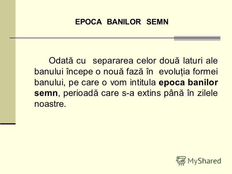 EPOCA BANILOR SEMN Odată cu separarea celor două laturi ale banului începe o nouă fază în evoluţia formei banului, pe care o vom intitula epoca banilor semn, perioadă care s-a extins până în zilele noastre.
