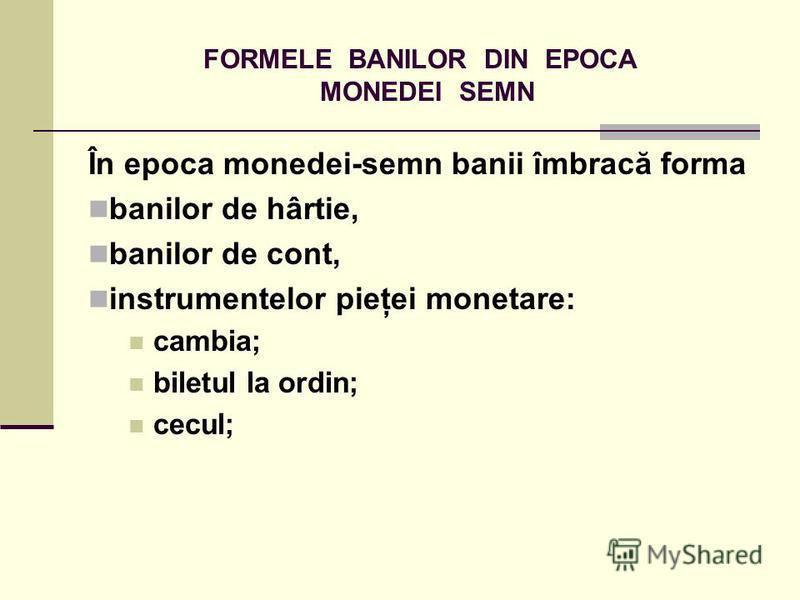 FORMELE BANILOR DIN EPOCA MONEDEI SEMN În epoca monedei-semn banii îmbracă forma banilor de hârtie, banilor de cont, instrumentelor pieţei monetare: cambia; biletul la ordin; cecul;