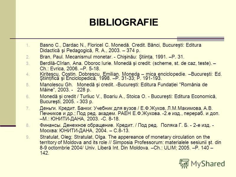 BIBLIOGRAFIE 1. Basno C., Dardac N., Floricel C. Monedă. Credit. Bănci, Bucureşti: Editura Didactică şi Pedagogică, R. A., 2003. – 374 p. 2. Bran, Paul. Mecanismul monetar. - Chişinău: Ştiinţa, 1991. –P. 31. 3. Berdilă-Cîrlan, Ana. Oboroc Iurie. Mone