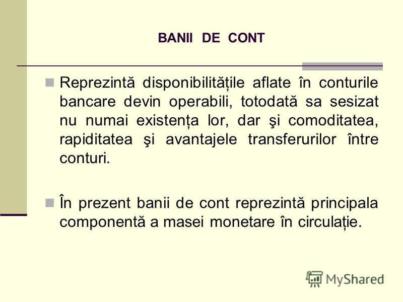 BANII DE CONT Reprezintă disponibilităţile aflate în conturile bancare devin operabili, totodată sa sesizat nu numai existenţa lor, dar şi comoditatea, rapiditatea şi avantajele transferurilor între conturi. În prezent banii de cont reprezintă princi