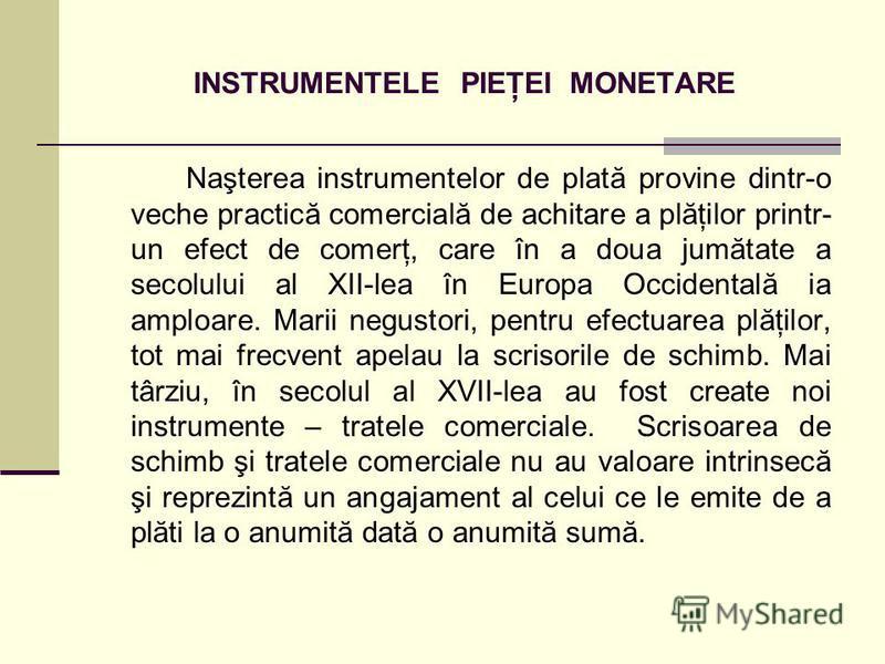 INSTRUMENTELE PIEŢEI MONETARE Naşterea instrumentelor de plată provine dintr-o veche practică comercială de achitare a plăţilor printr- un efect de comerţ, care în a doua jumătate a secolului al XII-lea în Europa Occidentală ia amploare. Marii negust