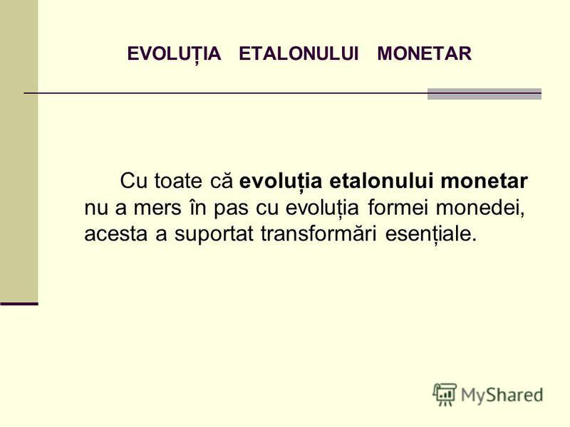 EVOLUŢIA ETALONULUI MONETAR Cu toate că evoluţia etalonului monetar nu a mers în pas cu evoluţia formei monedei, acesta a suportat transformări esenţiale.