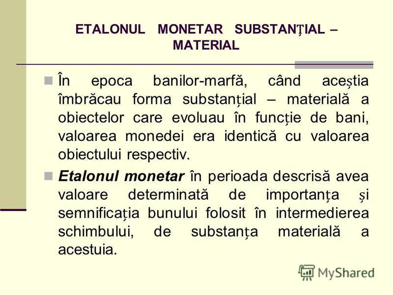 ETALONUL MONETAR SUBSTANIAL – MATERIAL În epoca banilor-marfă, când acetia îmbrăcau forma substanial – materială a obiectelor care evoluau în funcie de bani, valoarea monedei era identică cu valoarea obiectului respectiv. Etalonul monetar în perioada