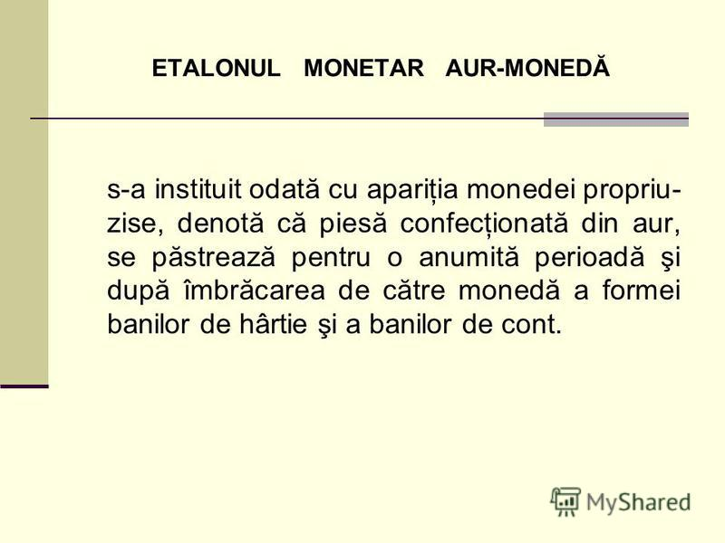 ETALONUL MONETAR AUR-MONEDĂ s-a instituit odată cu apariţia monedei propriu- zise, denotă că piesă confecţionată din aur, se păstrează pentru o anumită perioadă şi după îmbrăcarea de către monedă a formei banilor de hârtie şi a banilor de cont.
