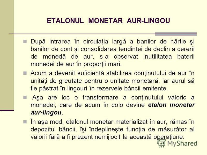 ETALONUL MONETAR AUR-LINGOU După intrarea în circulaţia largă a banilor de hârtie şi banilor de cont şi consolidarea tendinţei de declin a cererii de monedă de aur, s-a observat inutilitatea baterii monedei de aur în proporţii mari. Acum a devenit su