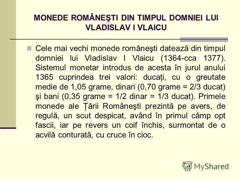 MONEDE ROMÂNEŞTI DIN TIMPUL DOMNIEI LUI VLADISLAV I VLAICU Cele mai vechi monede româneşti datează din timpul domniei lui Vladislav I Vlaicu (1364-cca 1377). Sistemul monetar introdus de acesta în jurul anului 1365 cuprindea trei valori: ducaţi, cu o
