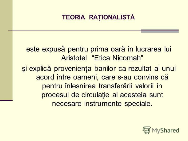 TEORIA RAŢIONALISTĂ este expusă pentru prima oară în lucrarea lui Aristotel Etica Nicomah şi explică provenienţa banilor ca rezultat al unui acord între oameni, care s-au convins că pentru înlesnirea transferării valorii în procesul de circulaţie al